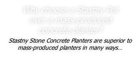 Why choose a Stastny Pot  over a mass-produced  concrete planter?  Stastny Stone Concrete Planters are superior to mass-produced planters in many ways…
